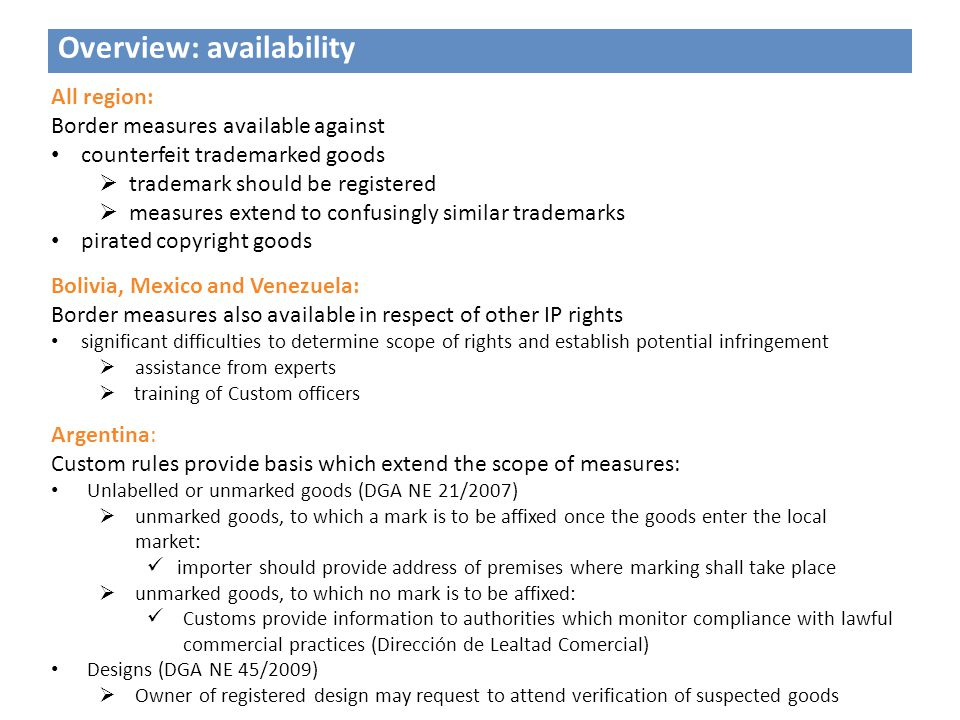 Overview: availability All region: Border measures available against counterfeit trademarked goods  trademark should be registered  measures extend to confusingly similar trademarks pirated copyright goods Bolivia, Mexico and Venezuela: Border measures also available in respect of other IP rights significant difficulties to determine scope of rights and establish potential infringement  assistance from experts  training of Custom officers Argentina: Custom rules provide basis which extend the scope of measures: Unlabelled or unmarked goods (DGA NE 21/2007)  unmarked goods, to which a mark is to be affixed once the goods enter the local market: importer should provide address of premises where marking shall take place  unmarked goods, to which no mark is to be affixed: Customs provide information to authorities which monitor compliance with lawful commercial practices (Dirección de Lealtad Comercial) Designs (DGA NE 45/2009)  Owner of registered design may request to attend verification of suspected goods