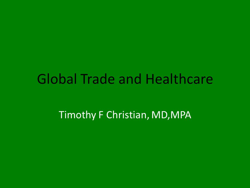 Global Trade and Healthcare Timothy F Christian, MD,MPA