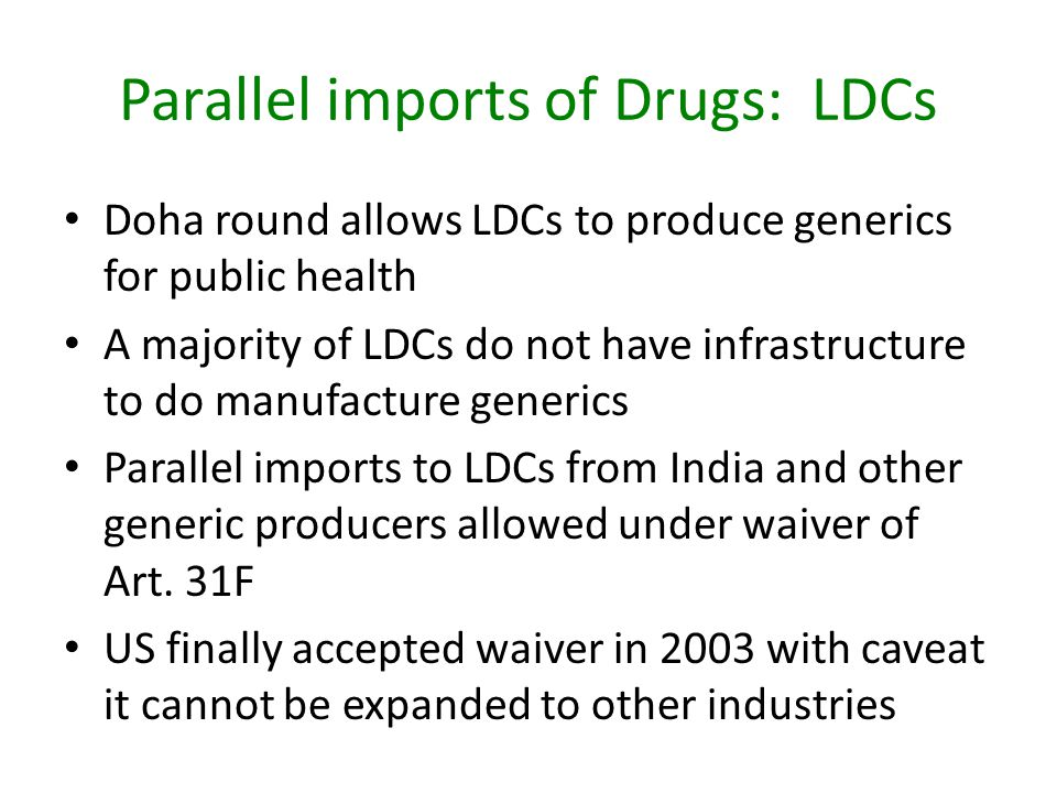 Parallel imports of Drugs: LDCs Doha round allows LDCs to produce generics for public health A majority of LDCs do not have infrastructure to do manufacture generics Parallel imports to LDCs from India and other generic producers allowed under waiver of Art.