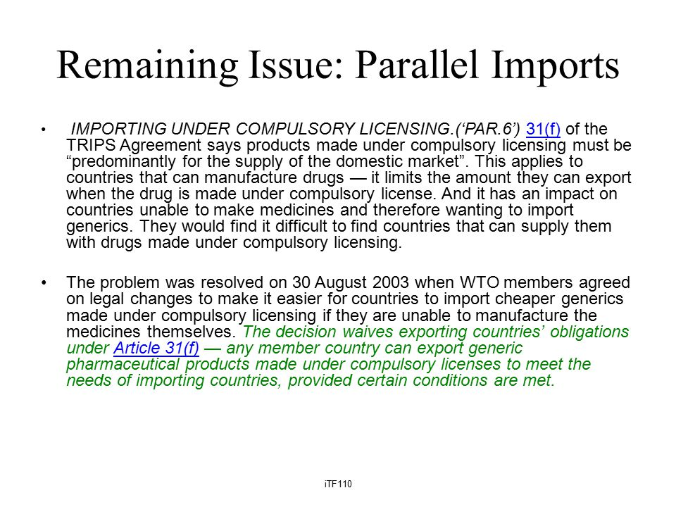 Remaining Issue: Parallel Imports IMPORTING UNDER COMPULSORY LICENSING.('PAR.6') 31(f) of the TRIPS Agreement says products made under compulsory licensing must be predominantly for the supply of the domestic market .
