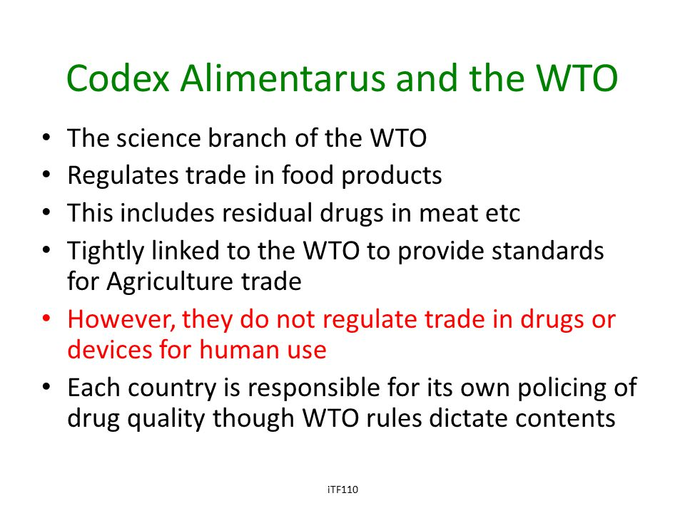 Codex Alimentarus and the WTO The science branch of the WTO Regulates trade in food products This includes residual drugs in meat etc Tightly linked to the WTO to provide standards for Agriculture trade However, they do not regulate trade in drugs or devices for human use Each country is responsible for its own policing of drug quality though WTO rules dictate contents iTF110