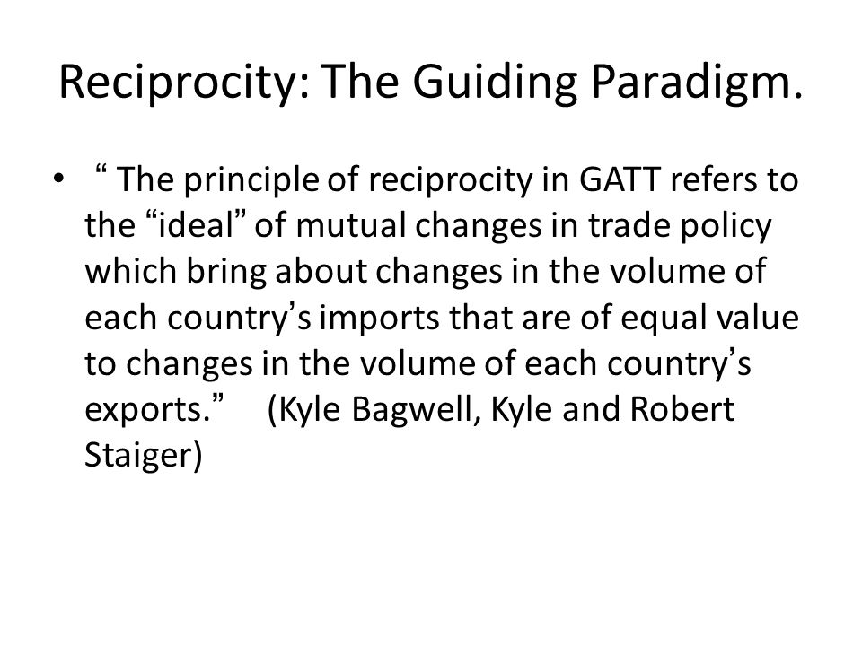 "Reciprocity: The Guiding Paradigm. "" The principle of reciprocity in GATT refers to the ""ideal"" of mutual changes in trade policy which bring about ch"