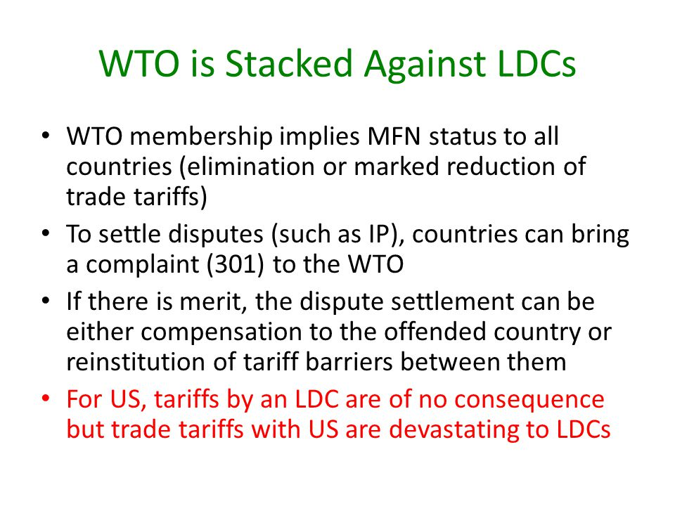 WTO is Stacked Against LDCs WTO membership implies MFN status to all countries (elimination or marked reduction of trade tariffs) To settle disputes (
