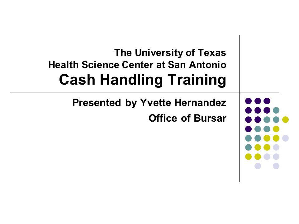 The University of Texas Health Science Center at San Antonio Cash Handling Training Presented by Yvette Hernandez Office of Bursar