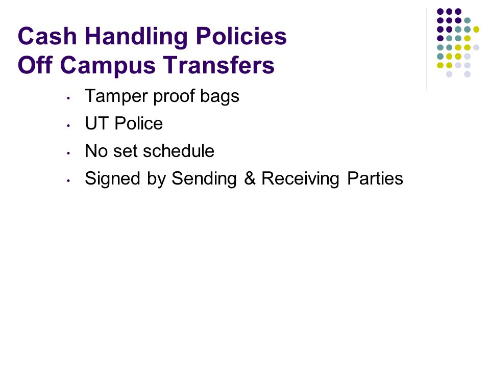 Cash Handling Policies Off Campus Transfers Tamper proof bags UT Police No set schedule Signed by Sending & Receiving Parties