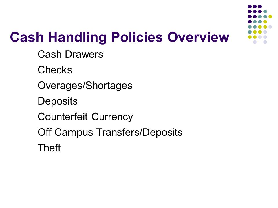 Cash Handling Policies Overview Cash Drawers Checks Overages/Shortages Deposits Counterfeit Currency Off Campus Transfers/Deposits Theft