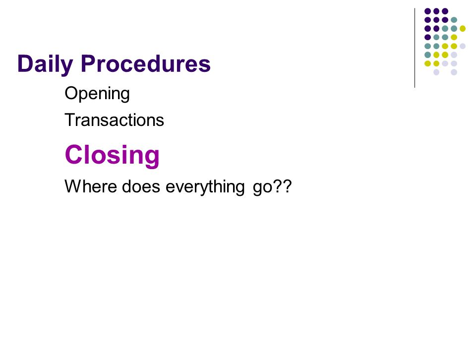 Daily Procedures Opening Transactions Closing Where does everything go