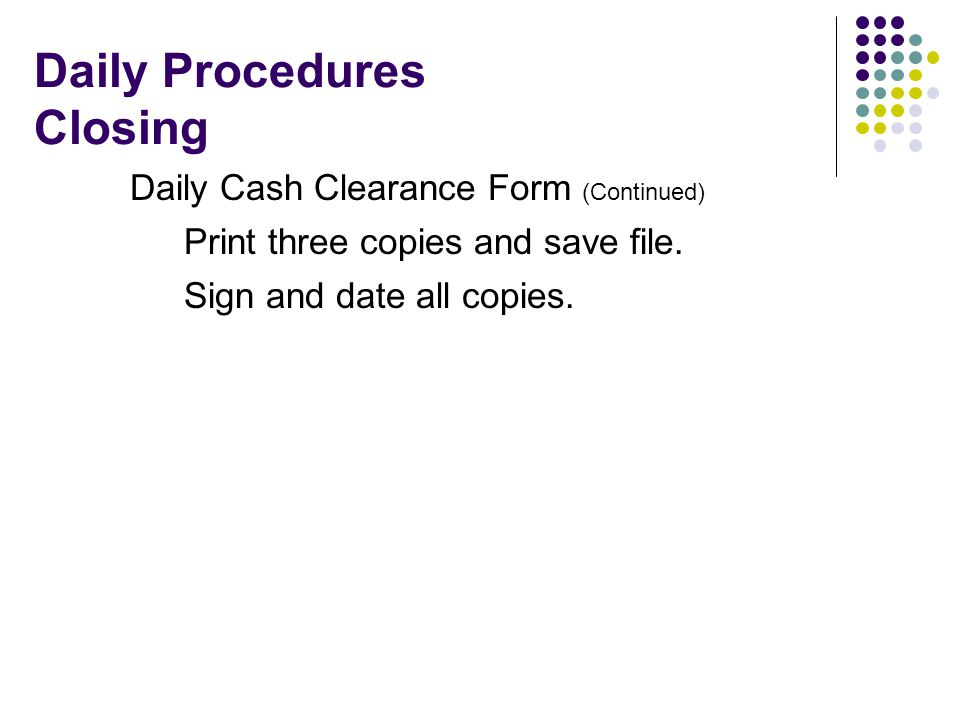 Daily Procedures Closing Daily Cash Clearance Form (Continued) Print three copies and save file.