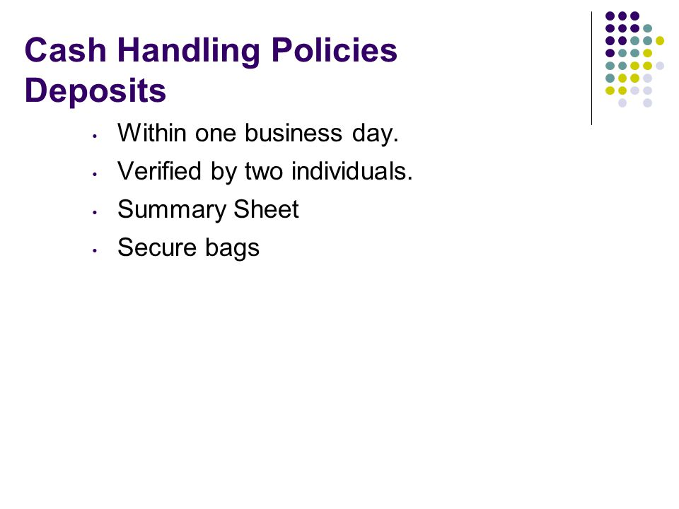 Cash Handling Policies Deposits Within one business day.