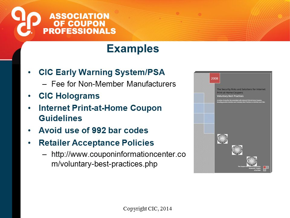 Examples CIC Early Warning System/PSA –Fee for Non-Member Manufacturers CIC Holograms Internet Print-at-Home Coupon Guidelines Avoid use of 992 bar codes Retailer Acceptance Policies –http://www.couponinformationcenter.co m/voluntary-best-practices.php Copyright CIC, 2014