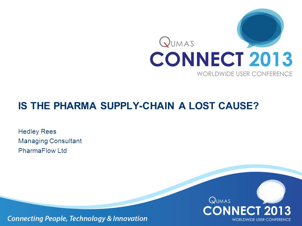 IS THE PHARMA SUPPLY-CHAIN A LOST CAUSE? Hedley Rees Managing Consultant PharmaFlow Ltd