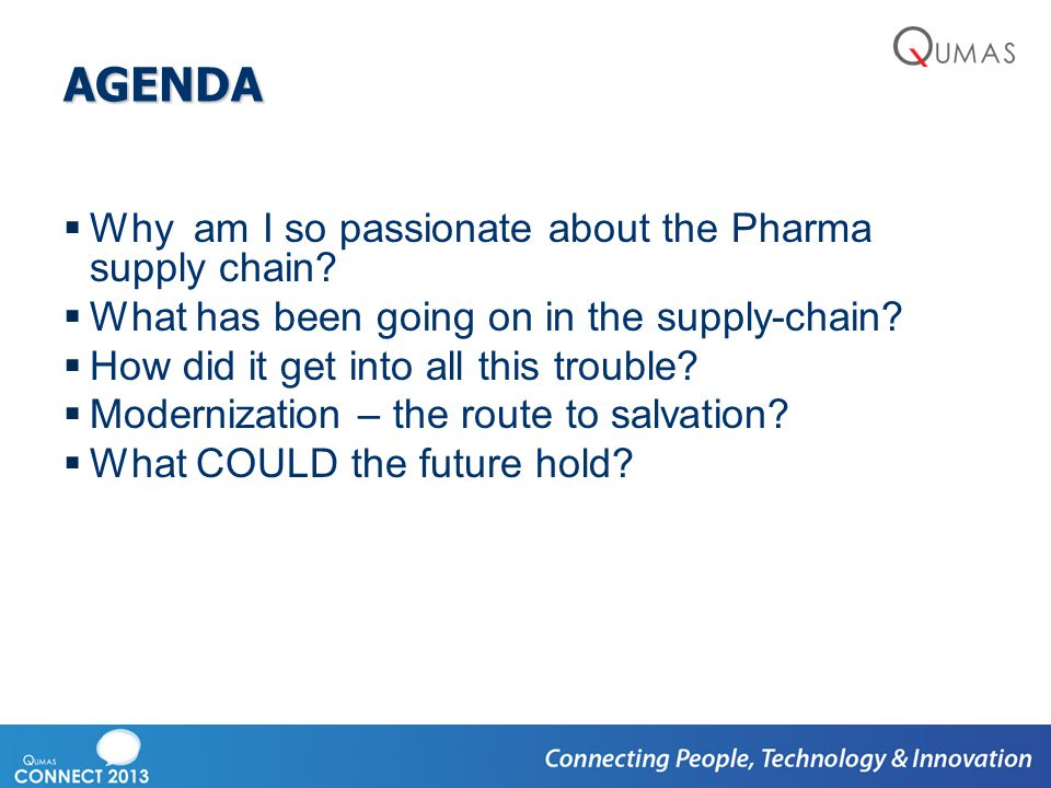 AGENDA  Why am I so passionate about the Pharma supply chain?  What has been going on in the supply-chain?  How did it get into all this trouble? 