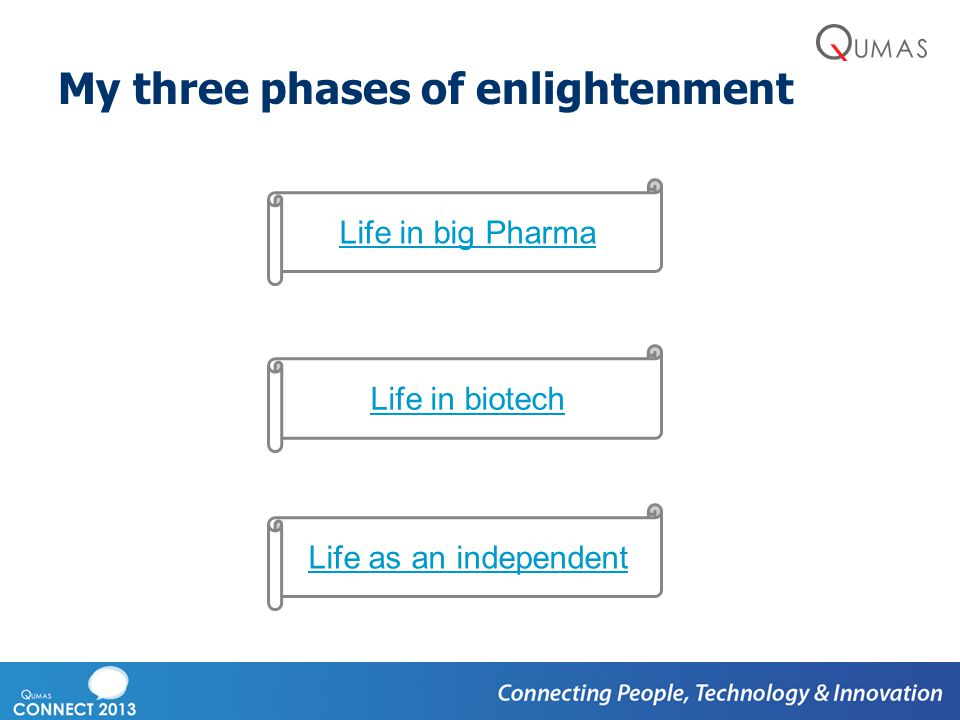 My three phases of enlightenment Life in big Pharma Life in biotech Life as an independent