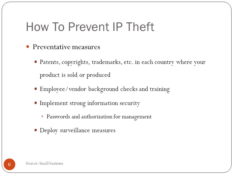 How To Prevent IP Theft Preventative measures Patents, copyrights, trademarks, etc. in each country where your product is sold or produced Employee/ve