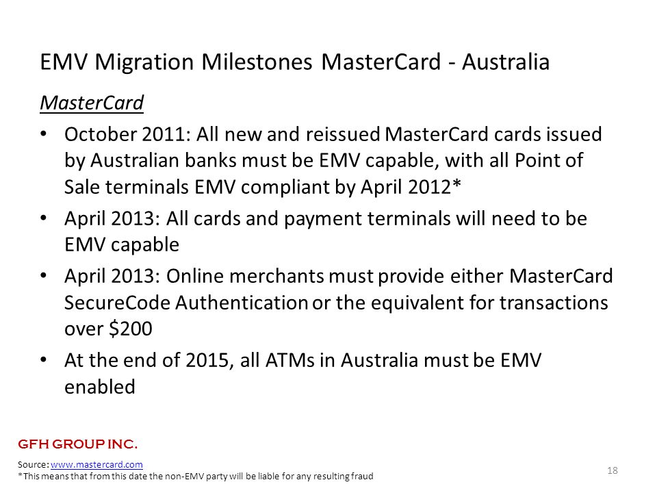 EMV Migration Milestones MasterCard - Australia MasterCard October 2011: All new and reissued MasterCard cards issued by Australian banks must be EMV capable, with all Point of Sale terminals EMV compliant by April 2012* April 2013: All cards and payment terminals will need to be EMV capable April 2013: Online merchants must provide either MasterCard SecureCode Authentication or the equivalent for transactions over $200 At the end of 2015, all ATMs in Australia must be EMV enabled 18 Source: www.mastercard.comwww.mastercard.com *This means that from this date the non-EMV party will be liable for any resulting fraud GFH GROUP INC.