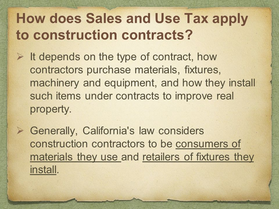 How does Sales and Use Tax apply to construction contracts?  It depends on the type of contract, how contractors purchase materials, fixtures, machin