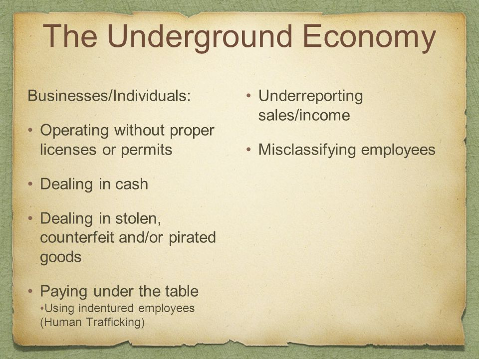 The Underground Economy Businesses/Individuals: Operating without proper licenses or permits Dealing in cash Dealing in stolen, counterfeit and/or pir