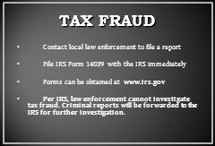 TAX FRAUD Contact local law enforcement to file a report File IRS Form 14039 with the IRS immediately Forms can be obtained at www.irs.gov Per IRS, law enforcement cannot investigate tax fraud.