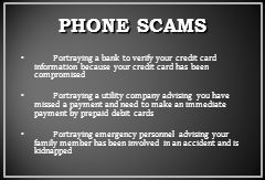 PHONE SCAMS Portraying a bank to verify your credit card information because your credit card has been compromised Portraying a utility company advising you have missed a payment and need to make an immediate payment by prepaid debit cards Portraying emergency personnel advising your family member has been involved in an accident and is kidnapped