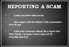REPORTING A SCAM Contact local law enforcement File a report with the Federal Trade Commission – www.ftc.gov If the scam is internet related, file a report with FDLE Florida Computer Crime Center (FC3) – www.fdle.state.fl.us