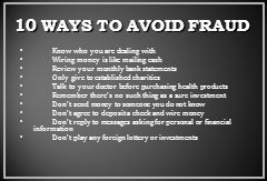 10 WAYS TO AVOID FRAUD Know who you are dealing with Wiring money is like mailing cash Review your monthly bank statements Only give to established charities Talk to your doctor before purchasing health products Remember there's no such thing as a sure investment Don't send money to someone you do not know Don't agree to deposit a check and wire money Don't reply to messages asking for personal or financial information Don't play any foreign lottery or investments