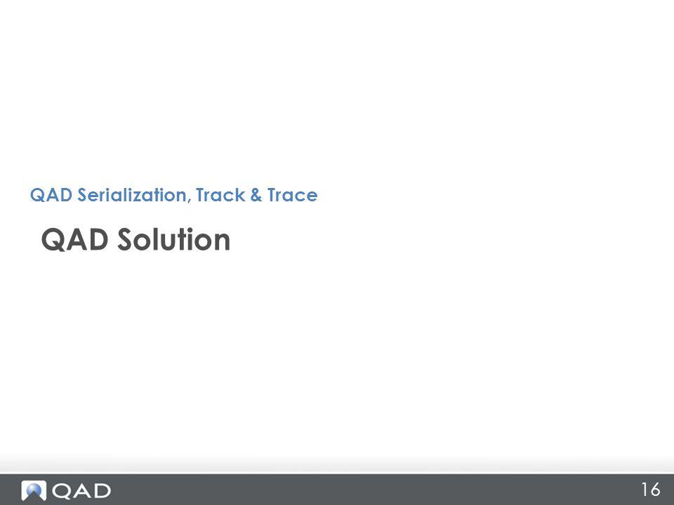 16 QAD Solution QAD Serialization, Track & Trace