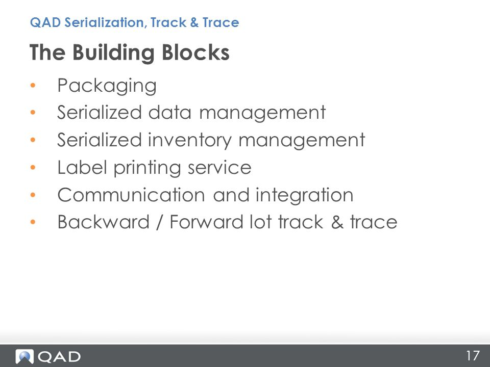 Packaging Serialized data management Serialized inventory management Label printing service Communication and integration Backward / Forward lot track & trace The Building Blocks 17 QAD Serialization, Track & Trace
