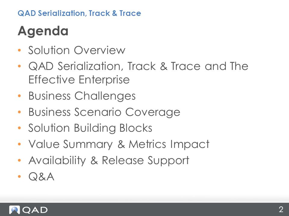 Solution Overview QAD Serialization, Track & Trace and The Effective Enterprise Business Challenges Business Scenario Coverage Solution Building Blocks Value Summary & Metrics Impact Availability & Release Support Q&A Agenda QAD Serialization, Track & Trace 2