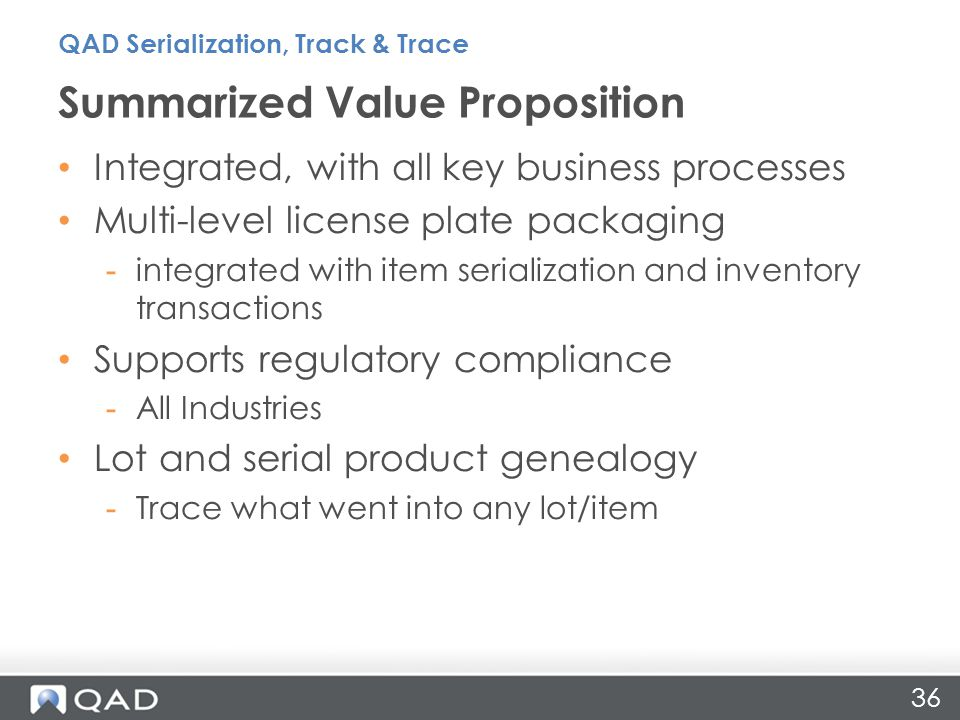 Integrated, with all key business processes Multi-level license plate packaging -integrated with item serialization and inventory transactions Supports regulatory compliance -All Industries Lot and serial product genealogy -Trace what went into any lot/item Summarized Value Proposition 36 QAD Serialization, Track & Trace