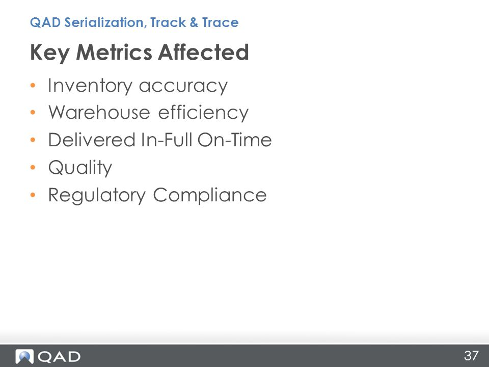 Inventory accuracy Warehouse efficiency Delivered In-Full On-Time Quality Regulatory Compliance Key Metrics Affected 37 QAD Serialization, Track & Trace