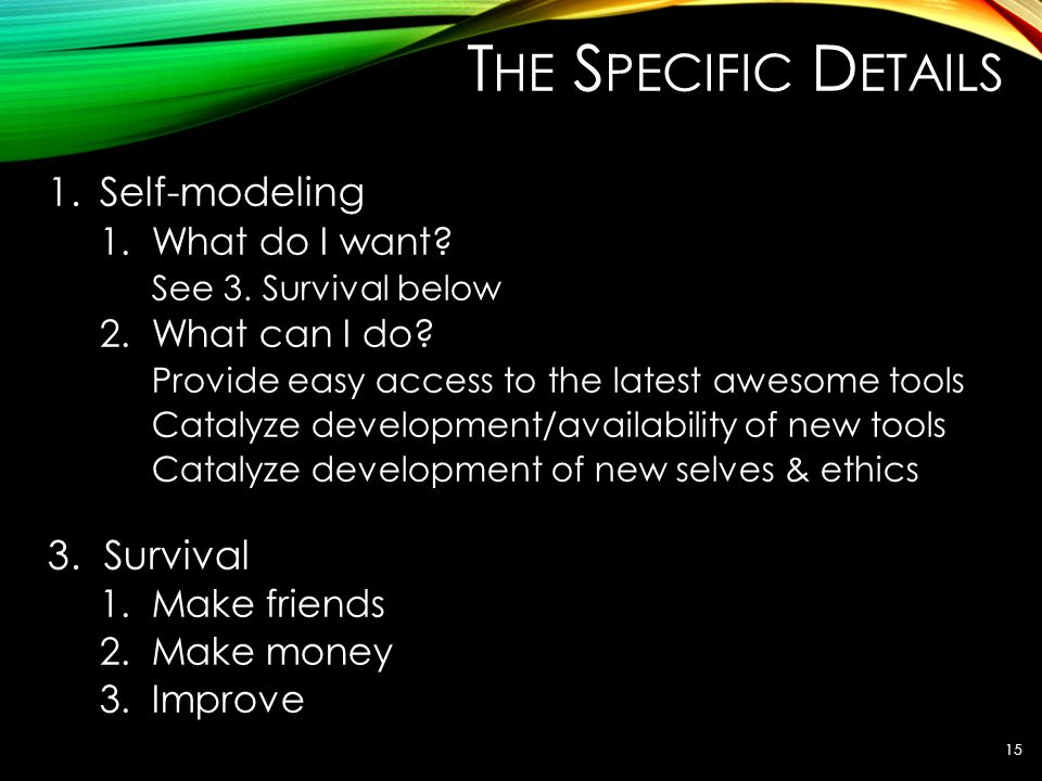 T HE S PECIFIC D ETAILS 1.Self-modeling 1.What do I want? See 3. Survival below 2.What can I do? Provide easy access to the latest awesome tools Catal