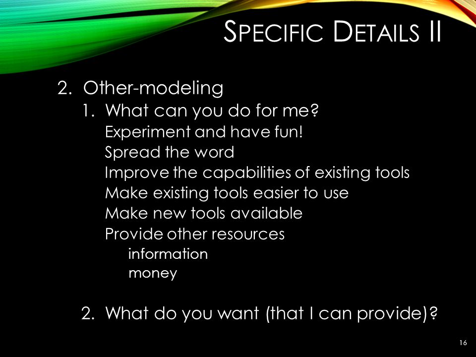 S PECIFIC D ETAILS II 2. Other-modeling 1.What can you do for me? Experiment and have fun! Spread the word Improve the capabilities of existing tools