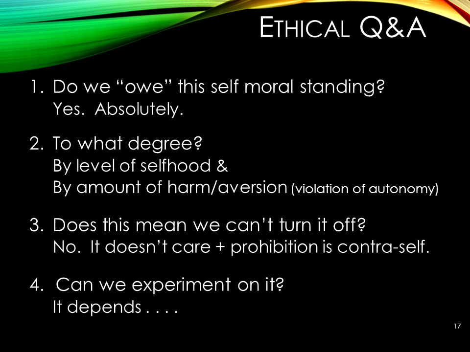 "E THICAL Q&A 1.Do we ""owe"" this self moral standing? Yes. Absolutely. 2.To what degree? By level of selfhood & By amount of harm/aversion (violation o"