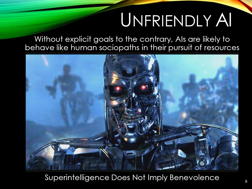 U NFRIENDLY AI Without explicit goals to the contrary, AIs are likely to behave like human sociopaths in their pursuit of resources Superintelligence