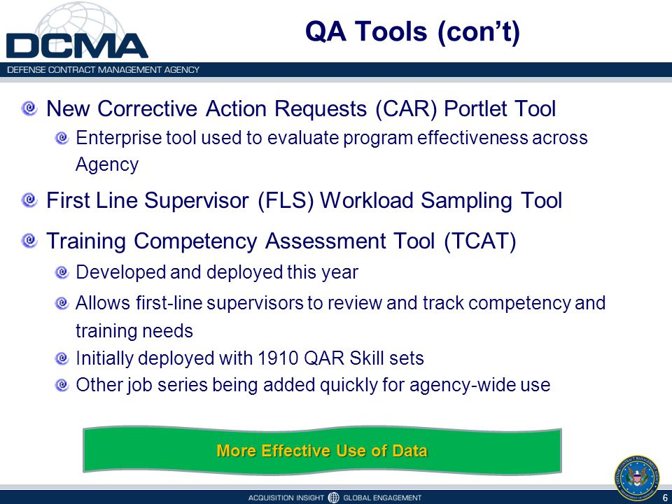QA Tools (con't) New Corrective Action Requests (CAR) Portlet Tool Enterprise tool used to evaluate program effectiveness across Agency First Line Supervisor (FLS) Workload Sampling Tool Training Competency Assessment Tool (TCAT) Developed and deployed this year Allows first-line supervisors to review and track competency and training needs Initially deployed with 1910 QAR Skill sets Other job series being added quickly for agency-wide use 6 More Effective Use of Data