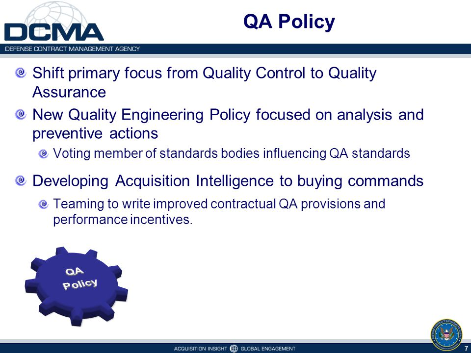 QA Policy 7 Shift primary focus from Quality Control to Quality Assurance New Quality Engineering Policy focused on analysis and preventive actions Voting member of standards bodies influencing QA standards Developing Acquisition Intelligence to buying commands Teaming to write improved contractual QA provisions and performance incentives.