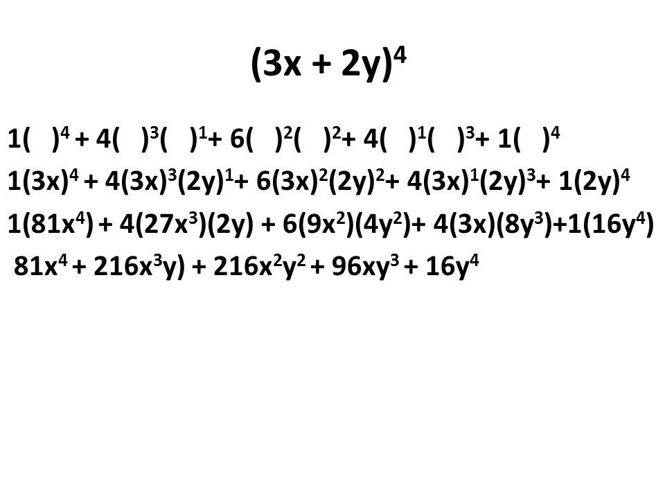 (3x + 2y) 4 1( ) 4 + 4( ) 3 ( ) 1 + 6( ) 2 ( ) 2 + 4( ) 1 ( ) 3 + 1( ) 4 1(3x) 4 + 4(3x) 3 (2y) 1 + 6(3x) 2 (2y) 2 + 4(3x) 1 (2y) 3 + 1(2y) 4 1(81x 4 ) + 4(27x 3 )(2y) + 6(9x 2 )(4y 2 )+ 4(3x)(8y 3 )+1(16y 4 ) 81x 4 + 216x 3 y) + 216x 2 y 2 + 96xy 3 + 16y 4