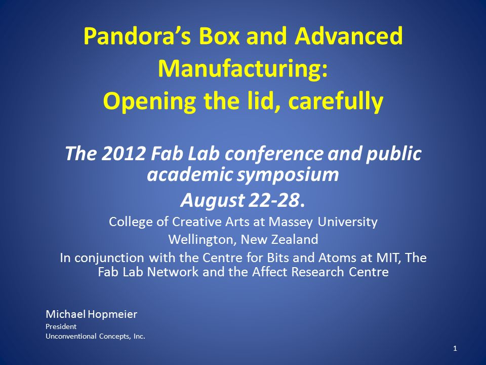 Pandora's Box and Advanced Manufacturing: Opening the lid, carefully The 2012 Fab Lab conference and public academic symposium August 22-28. College o