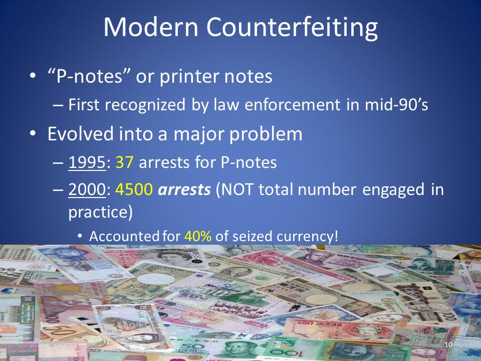 """Modern Counterfeiting """"P-notes"""" or printer notes – First recognized by law enforcement in mid-90's Evolved into a major problem – 1995: 37 arrests for"""