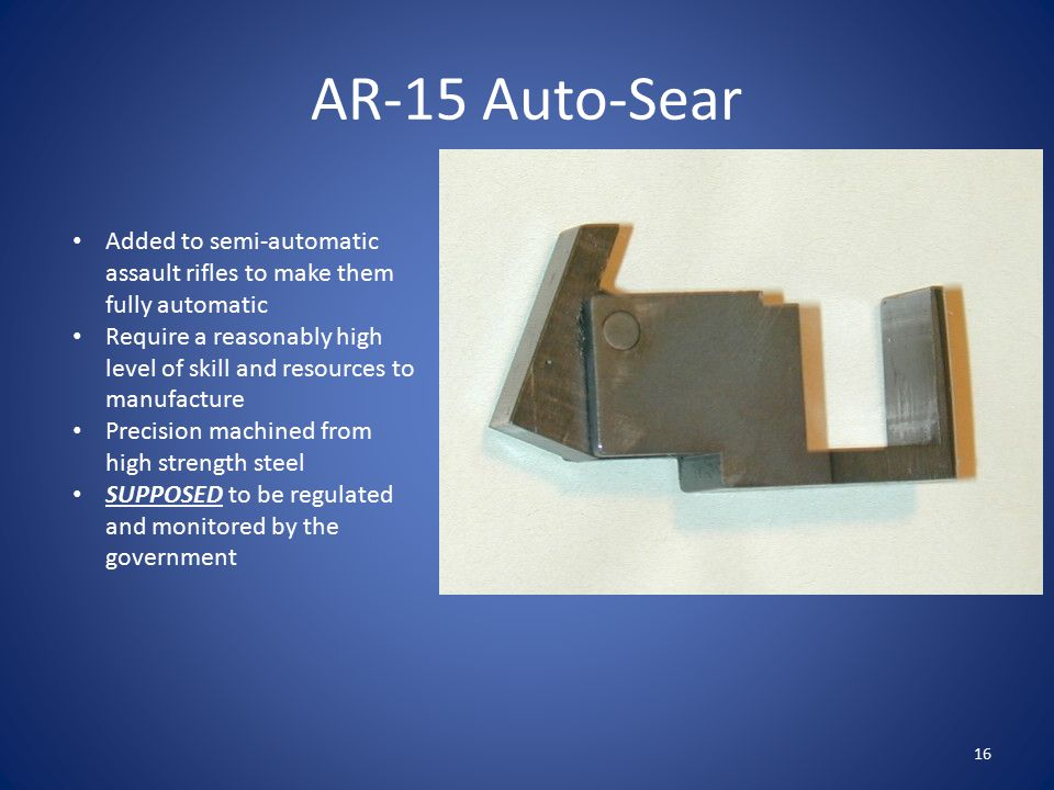 AR-15 Auto-Sear Added to semi-automatic assault rifles to make them fully automatic Require a reasonably high level of skill and resources to manufact
