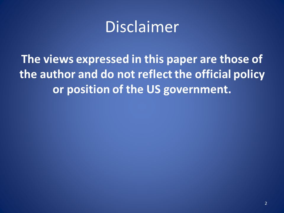 Disclaimer The views expressed in this paper are those of the author and do not reflect the official policy or position of the US government. 2
