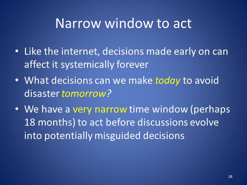 Narrow window to act Like the internet, decisions made early on can affect it systemically forever What decisions can we make today to avoid disaster