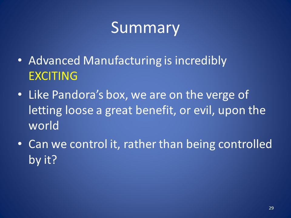 Summary Advanced Manufacturing is incredibly EXCITING Like Pandora's box, we are on the verge of letting loose a great benefit, or evil, upon the worl