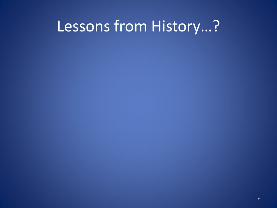 Lessons from History…? 6