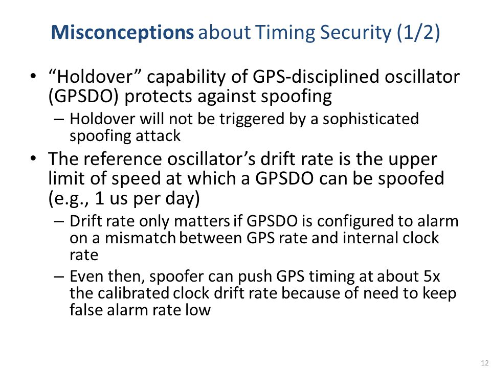 Misconceptions about Timing Security (1/2) Holdover capability of GPS-disciplined oscillator (GPSDO) protects against spoofing – Holdover will not be triggered by a sophisticated spoofing attack The reference oscillator's drift rate is the upper limit of speed at which a GPSDO can be spoofed (e.g., 1 us per day) – Drift rate only matters if GPSDO is configured to alarm on a mismatch between GPS rate and internal clock rate – Even then, spoofer can push GPS timing at about 5x the calibrated clock drift rate because of need to keep false alarm rate low 12