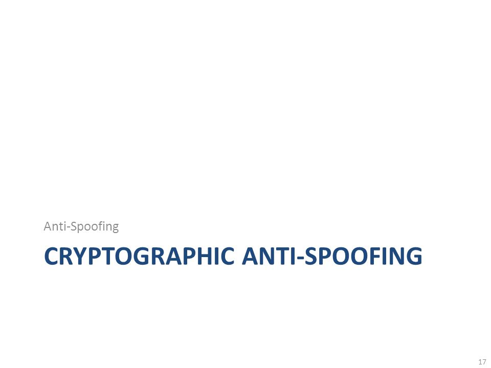 CRYPTOGRAPHIC ANTI-SPOOFING Anti-Spoofing 17