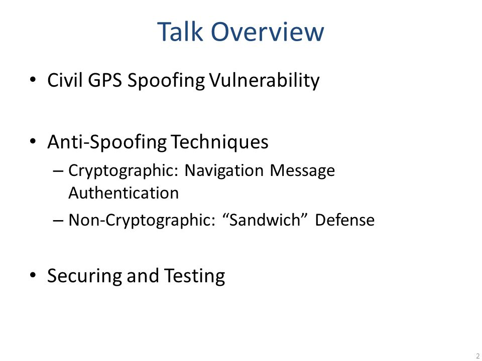 Talk Overview Civil GPS Spoofing Vulnerability Anti-Spoofing Techniques – Cryptographic: Navigation Message Authentication – Non-Cryptographic: Sandwich Defense Securing and Testing 2