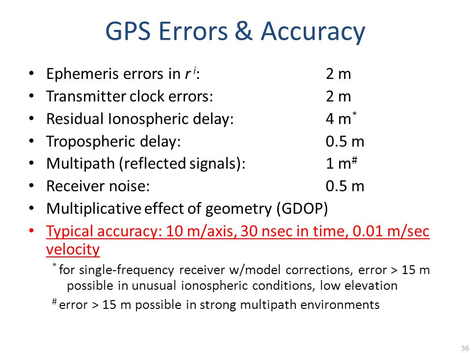 GPS Errors & Accuracy Ephemeris errors in r i :2 m Transmitter clock errors:2 m Residual Ionospheric delay:4 m * Tropospheric delay:0.5 m Multipath (reflected signals):1 m # Receiver noise:0.5 m Multiplicative effect of geometry (GDOP) Typical accuracy: 10 m/axis, 30 nsec in time, 0.01 m/sec velocity * for single-frequency receiver w/model corrections, error > 15 m possible in unusual ionospheric conditions, low elevation # error > 15 m possible in strong multipath environments 36