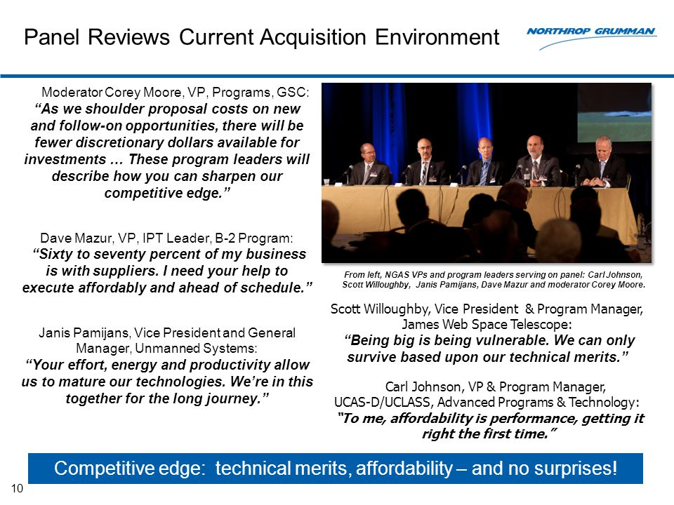 Panel Reviews Current Acquisition Environment Moderator Corey Moore, VP, Programs, GSC: As we shoulder proposal costs on new and follow-on opportunities, there will be fewer discretionary dollars available for investments … These program leaders will describe how you can sharpen our competitive edge. Dave Mazur, VP, IPT Leader, B-2 Program: Sixty to seventy percent of my business is with suppliers.