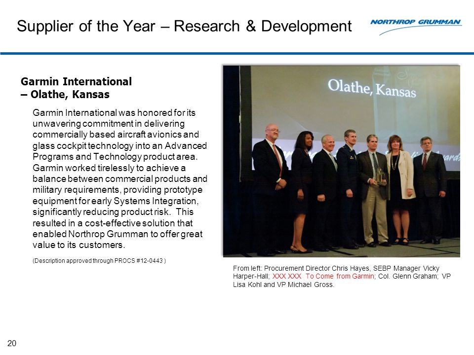 Supplier of the Year – Research & Development Garmin International – Olathe, Kansas Garmin International was honored for its unwavering commitment in delivering commercially based aircraft avionics and glass cockpit technology into an Advanced Programs and Technology product area.